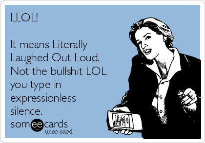 LLOL!  It means Literally Laughed Out Loud.  Not the bullshit LOL you type in expressionless silence.