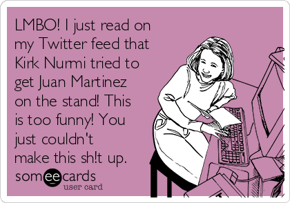 LMBO! I just read on my Twitter feed that Kirk Nurmi tried to get Juan Martinez on the stand! This is too funny! You just couldn't make this sh!t up.