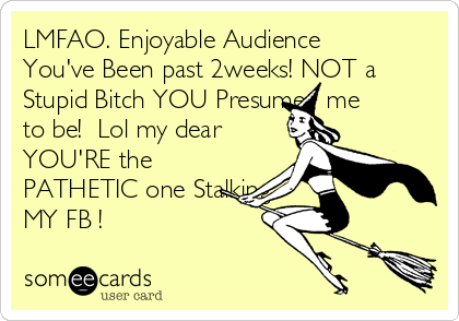LMFAO. Enjoyable Audience You've Been past 2weeks! NOT a Stupid Bitch YOU Presume   me  to be!  Lol my dear YOU'RE the PATHETIC one Stalking MY FB !