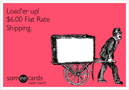 Load'er up! $6.00 Flat Rate Shipping.