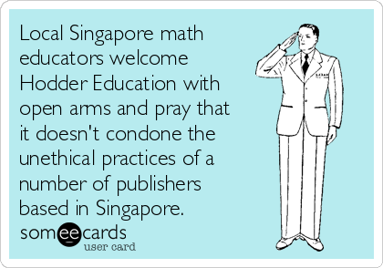 Local Singapore math  educators welcome Hodder Education with open arms and pray that it doesn't condone the  unethical practices of a  number of publishers  based in Singapore.