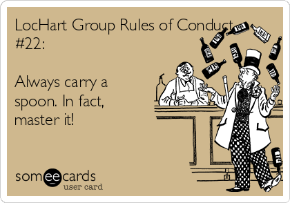 LocHart Group Rules of Conduct #22:  Always carry a spoon. In fact, master it!