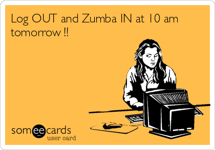 Log OUT and Zumba IN at 10 am tomorrow !!