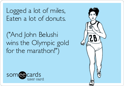 "Logged a lot of miles, Eaten a lot of donuts.   (""And John Belushi wins the Olympic gold for the marathon!"")"