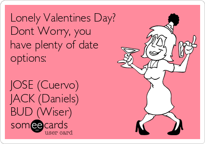 Lonely Valentines Day? Dont Worry, you have plenty of date options:  JOSE (Cuervo) JACK (Daniels) BUD (Wiser)
