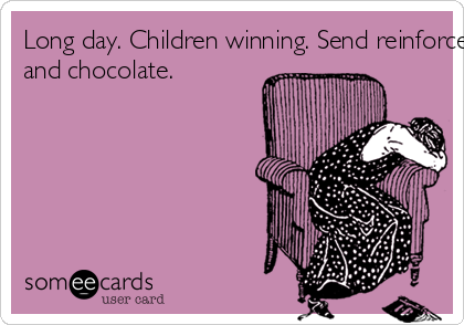 Long day. Children winning. Send reinforcements... and chocolate.