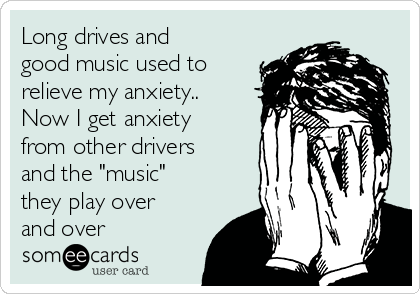 """Long drives and good music used to relieve my anxiety..  Now I get anxiety from other drivers and the """"music"""" they play over and over"""