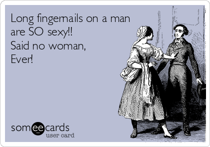Long fingernails on a man are SO sexy!! Said no woman, Ever!