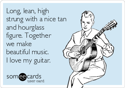 Long, lean, high  strung with a nice tan and hourglass figure. Together we make beautiful music. I love my guitar.