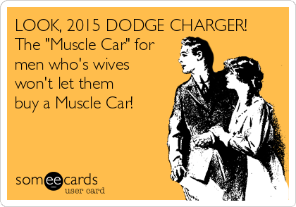 "LOOK, 2015 DODGE CHARGER! The ""Muscle Car"" for men who's wives won't let them buy a Muscle Car!"