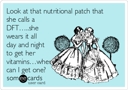 Look at that nutritional patch that she calls a DFT…..she wears it all day and night to get her vitamins…where can I get one?