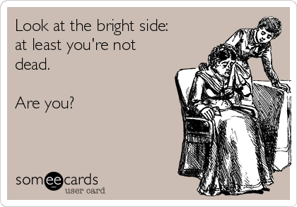 Look at the bright side: at least you're not dead.  Are you?
