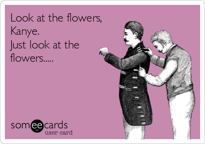 Look at the flowers, Kanye. Just look at the flowers.....