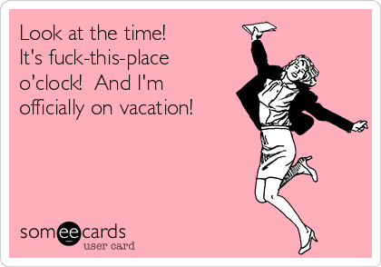 Look at the time!  It's fuck-this-place o'clock!  And I'm officially on vacation!