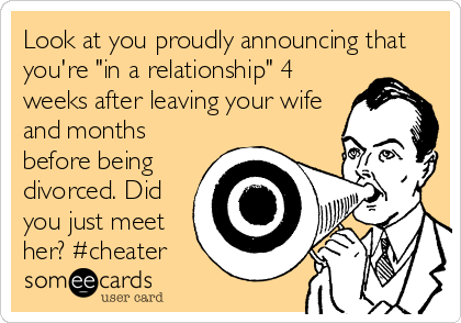 """Look at you proudly announcing that you're """"in a relationship"""" 4 weeks after leaving your wife and months before being divorced. Did you just meet her? #cheater"""
