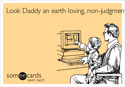 Look Daddy an earth loving, non-judgmental free spirit just dumped us in an email... That makes sense.
