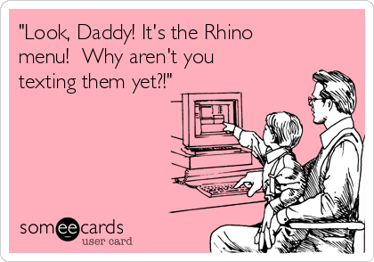 """""""Look, Daddy! It's the Rhino menu!  Why aren't you texting them yet?!"""""""