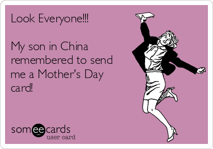 Look Everyone!!!  My son in China remembered to send me a Mother's Day card!