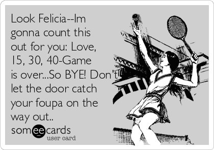 Look Felicia--Im gonna count this out for you: Love, 15, 30, 40-Game is over...So BYE! Don't let the door catch your foupa on the way out..