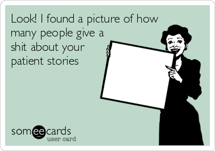 Look! I found a picture of how many people give a shit about your patient stories