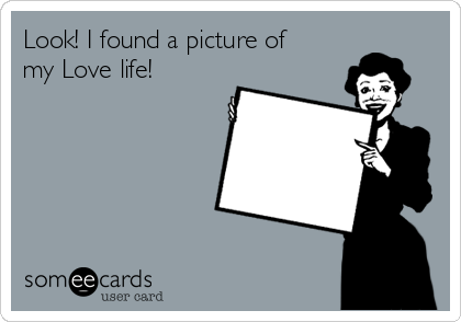 Look! I found a picture of  my Love life!