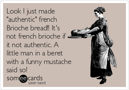 "Look I just made  ""authentic"" french Brioche bread!! It's not french brioche if  it not authentic. A little man in a beret with a funny mustache said so!"