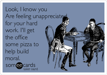 Look, I know you Are feeling unappreciated for your hard work. I'll get the office some pizza to help build moral.