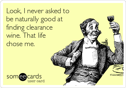 Look, I never asked to be naturally good at finding clearance wine. That life chose me.