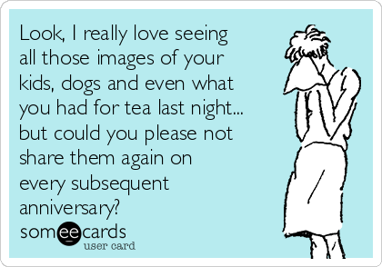 Look, I really love seeing all those images of your kids, dogs and even what you had for tea last night... but could you please not share them again on every subsequent anniversary?