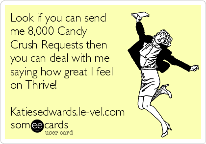 Look if you can send me 8,000 Candy Crush Requests then you can deal with me saying how great I feel on Thrive!   Katiesedwards.le-vel.com