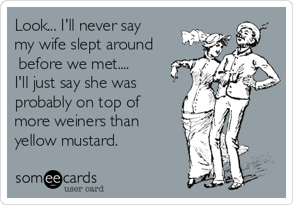 Look... I'll never say my wife slept around  before we met.... I'll just say she was probably on top of more weiners than yellow mustard.