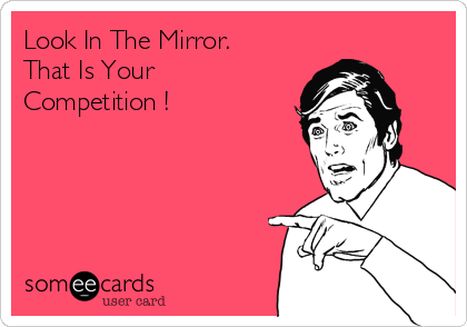 Look In The Mirror. That Is Your Competition !
