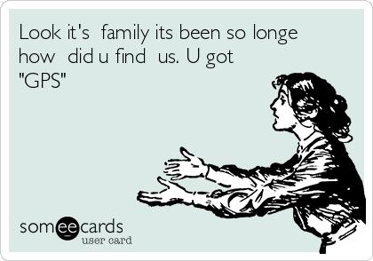 "Look it's  family its been so longe how  did u find  us. U got ""GPS"""