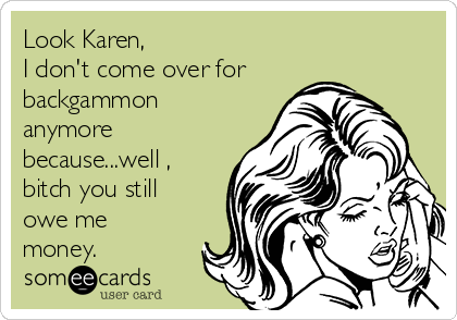Look Karen,  I don't come over for backgammon anymore because...well , bitch you still owe me money.