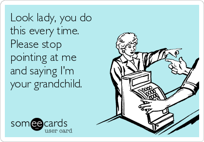 Look lady, you do this every time. Please stop pointing at me and saying I'm your grandchild.