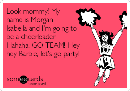 Look mommy! My name is Morgan Isabella and I'm going to be a cheerleader! Hahaha. GO TEAM! Hey hey Barbie, let's go party!