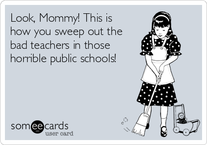 Look, Mommy! This is how you sweep out the bad teachers in those horrible public schools!
