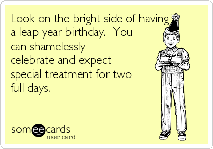 Look On The Bright Side Of Having A Leap Year Birthday You Can