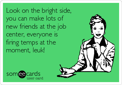 Look on the bright side, you can make lots of new friends at the job center, everyone is firing temps at the moment, leuk!