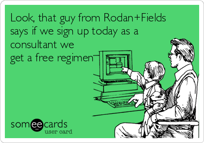 Look, that guy from Rodan+Fields says if we sign up today as a consultant we get a free regimen
