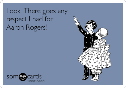 Look! There goes any respect I had for Aaron Rogers!