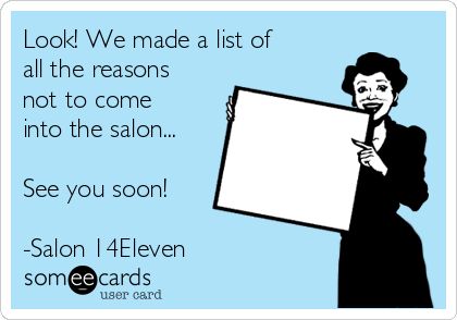 Look! We made a list of all the reasons not to come into the salon...  See you soon!  -Salon 14Eleven