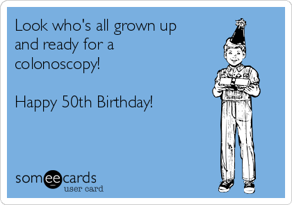 Look who's all grown up and ready for a colonoscopy!  Happy 50th Birthday!