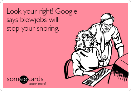 Look your right! Google says blowjobs will stop your snoring.