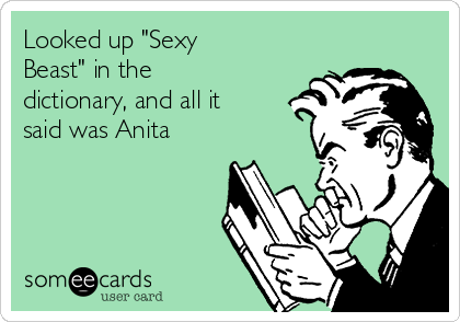 """Looked up """"Sexy Beast"""" in the dictionary, and all it said was Anita"""