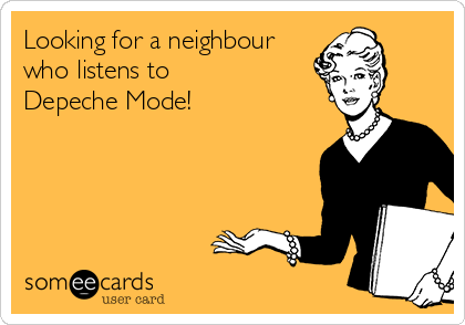 Looking for a neighbour who listens to  Depeche Mode!