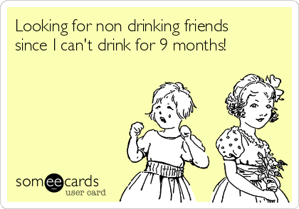 Looking for non drinking friends since I can't drink for 9 months!