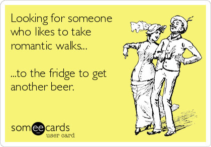 Looking for someone who likes to take romantic walks...  ...to the fridge to get another beer.