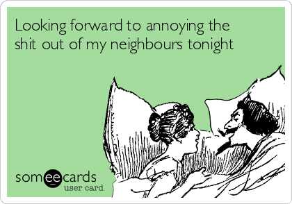 Looking forward to annoying the shit out of my neighbours tonight