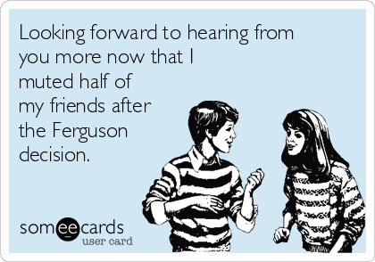 Looking forward to hearing from you more now that I muted half of my friends after the Ferguson  decision.